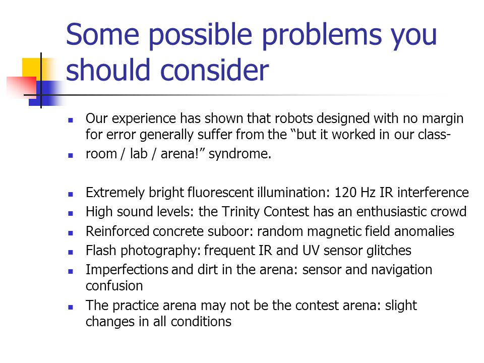 Some possible problems you should consider Our experience has shown that robots designed with no margin for error generally suffer from the but it worked in our class- room / lab / arena! syndrome.