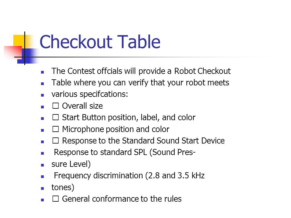 Checkout Table The Contest offcials will provide a Robot Checkout Table where you can verify that your robot meets various specifcations: ˆ Overall size ˆ Start Button position, label, and color ˆ Microphone position and color ˆ Response to the Standard Sound Start Device Response to standard SPL (Sound Pres- sure Level) Frequency discrimination (2.8 and 3.5 kHz tones) ˆ General conformance to the rules