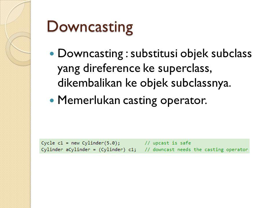 Downcasting Downcasting : substitusi objek subclass yang direference ke superclass, dikembalikan ke objek subclassnya.