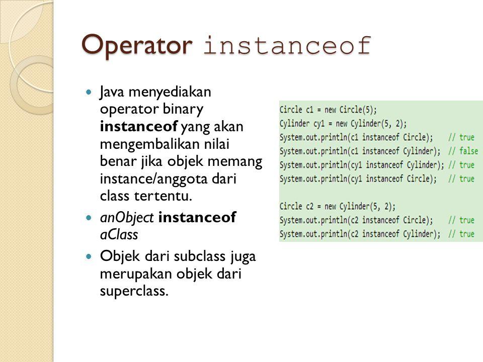 Operator instanceof Java menyediakan operator binary instanceof yang akan mengembalikan nilai benar jika objek memang instance/anggota dari class tertentu.