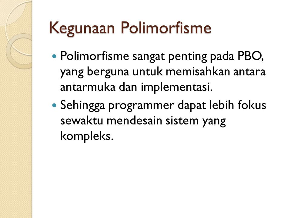 Kegunaan Polimorfisme Polimorfisme sangat penting pada PBO, yang berguna untuk memisahkan antara antarmuka dan implementasi.