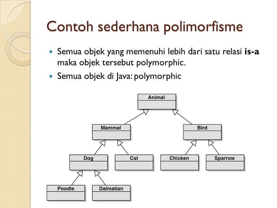 Contoh sederhana polimorfisme Semua objek yang memenuhi lebih dari satu relasi is-a maka objek tersebut polymorphic.