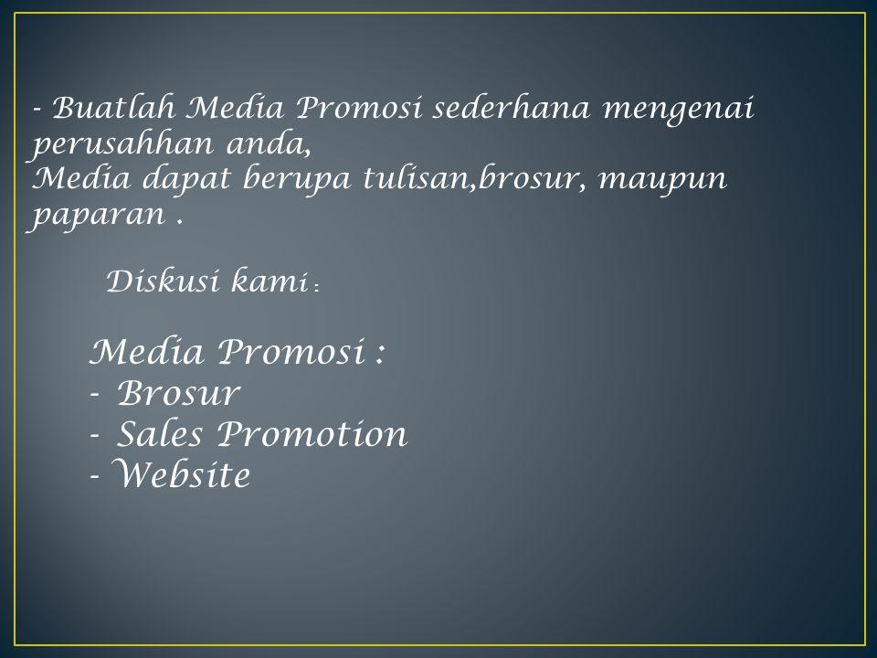 - Buatlah Media Promosi sederhana mengenai perusahhan anda, Media dapat berupa tulisan,brosur, maupun paparan. Diskusi kam i : Media Promosi : -Brosur