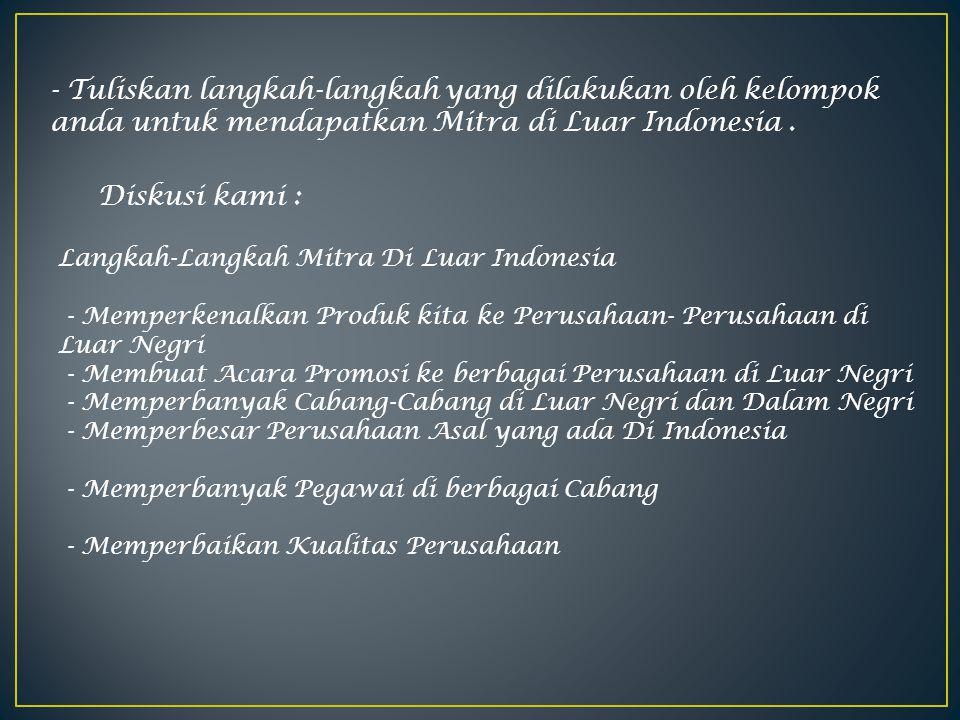 - Tuliskan langkah-langkah yang dilakukan oleh kelompok anda untuk mendapatkan Mitra di Luar Indonesia. Diskusi kami : Langkah-Langkah Mitra Di Luar I