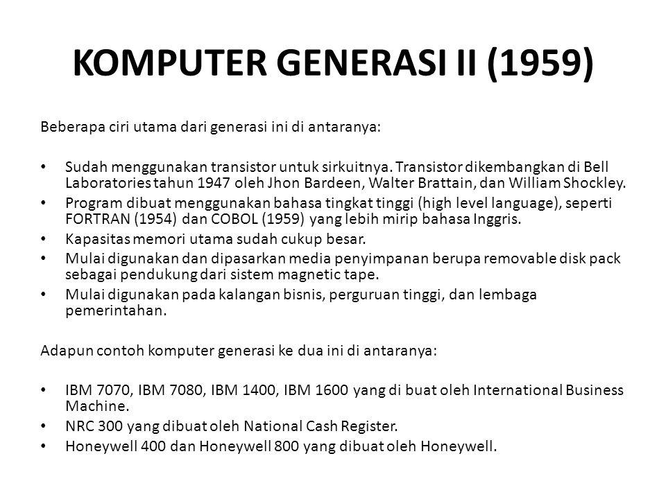 KOMPUTER GENERASI II (1959) Beberapa ciri utama dari generasi ini di antaranya: Sudah menggunakan transistor untuk sirkuitnya.