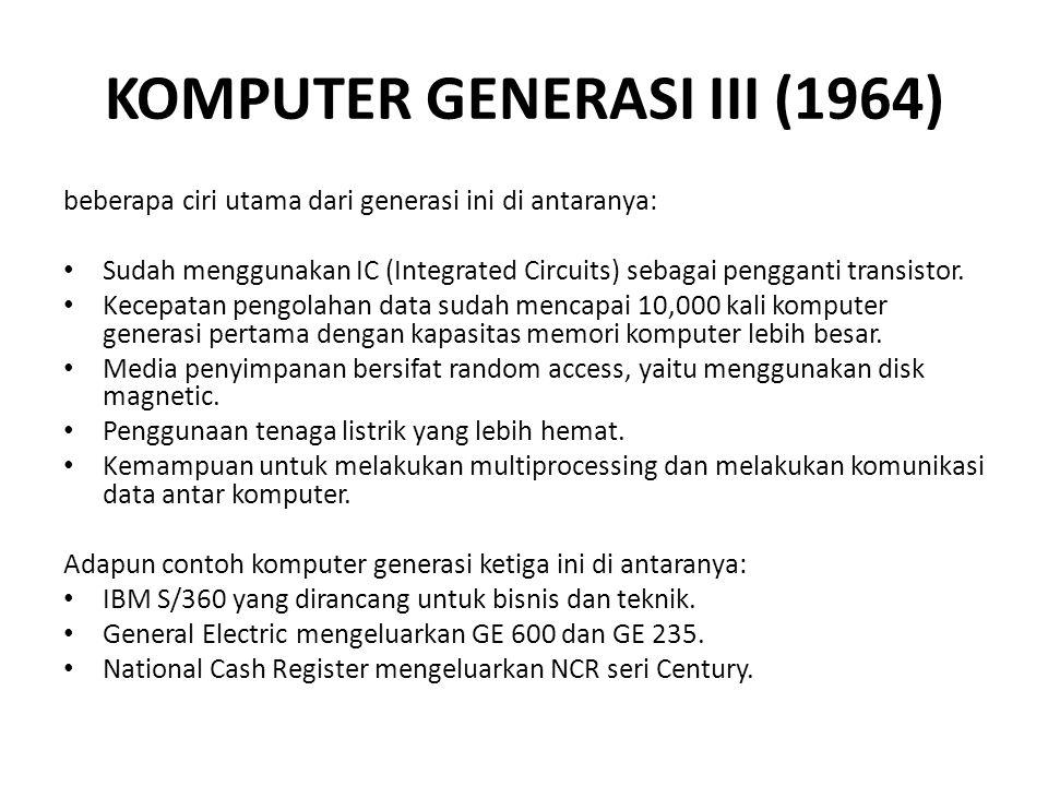 KOMPUTER GENERASI III (1964) beberapa ciri utama dari generasi ini di antaranya: Sudah menggunakan IC (Integrated Circuits) sebagai pengganti transistor.