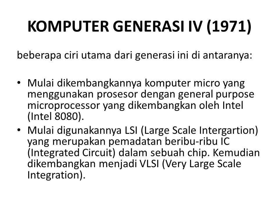 KOMPUTER GENERASI IV (1971) beberapa ciri utama dari generasi ini di antaranya: Mulai dikembangkannya komputer micro yang menggunakan prosesor dengan general purpose microprocessor yang dikembangkan oleh Intel (Intel 8080).