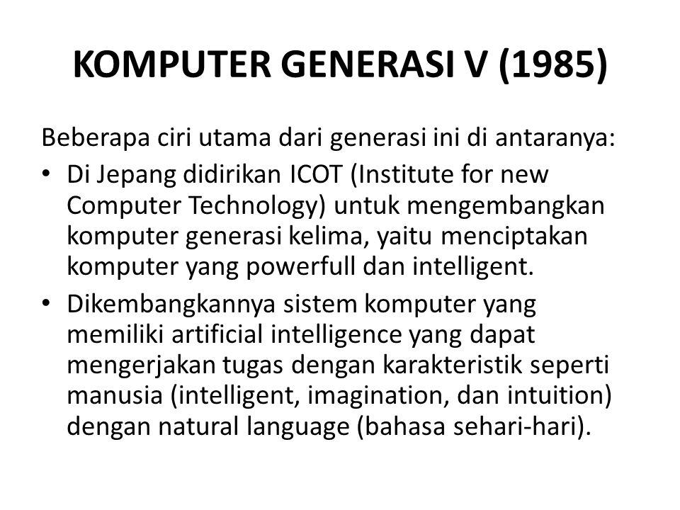 KOMPUTER GENERASI V (1985) Beberapa ciri utama dari generasi ini di antaranya: Di Jepang didirikan ICOT (Institute for new Computer Technology) untuk mengembangkan komputer generasi kelima, yaitu menciptakan komputer yang powerfull dan intelligent.