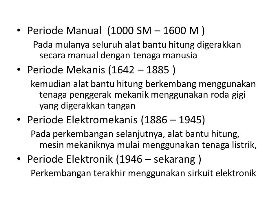 Periode Manual (1000 SM – 1600 M ) Pada mulanya seluruh alat bantu hitung digerakkan secara manual dengan tenaga manusia Periode Mekanis (1642 – 1885 ) kemudian alat bantu hitung berkembang menggunakan tenaga penggerak mekanik menggunakan roda gigi yang digerakkan tangan Periode Elektromekanis (1886 – 1945) Pada perkembangan selanjutnya, alat bantu hitung, mesin mekaniknya mulai menggunakan tenaga listrik, Periode Elektronik (1946 – sekarang ) Perkembangan terakhir menggunakan sirkuit elektronik