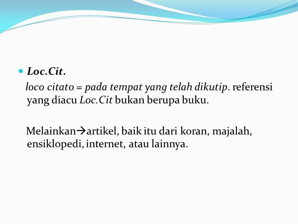 Loc.Cit. loco citato = pada tempat yang telah dikutip. referensi yang diacu Loc.Cit bukan berupa buku. Melainkan  artikel, baik itu dari koran, majal