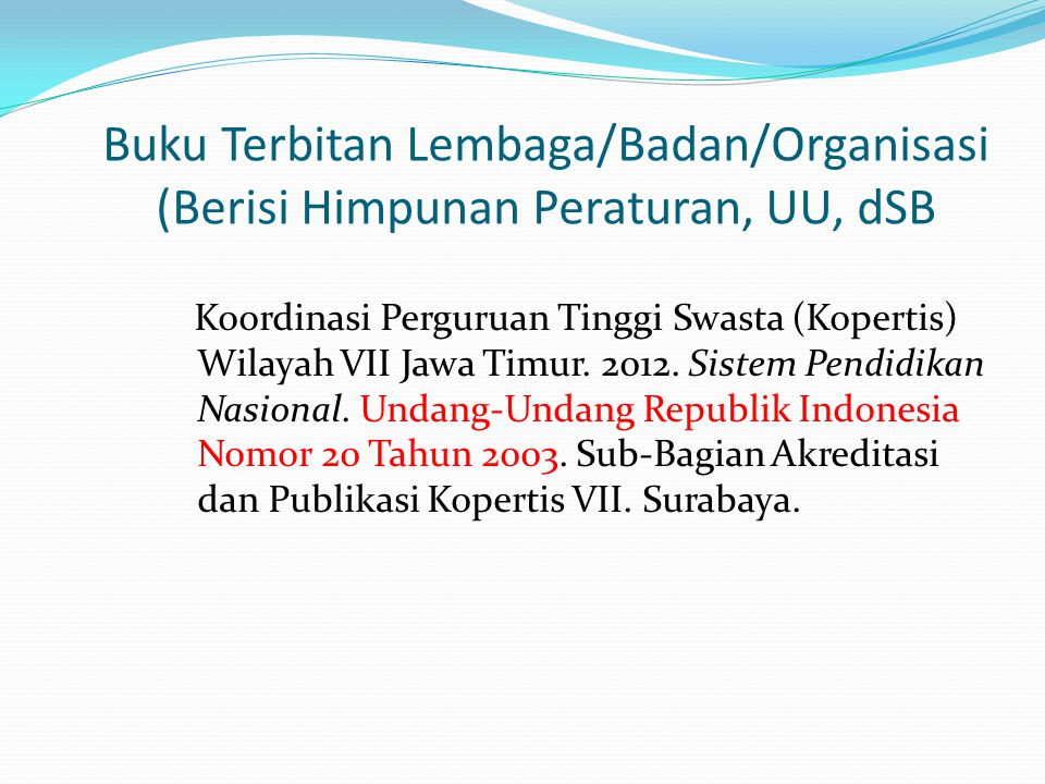 Buku Terbitan Lembaga/Badan/Organisasi (Berisi Himpunan Peraturan, UU, dSB Koordinasi Perguruan Tinggi Swasta (Kopertis) Wilayah VII Jawa Timur. 2012.
