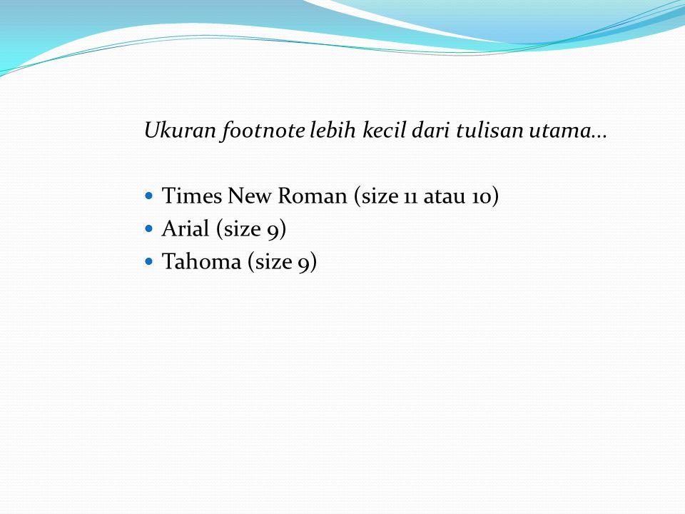 Ukuran footnote lebih kecil dari tulisan utama... Times New Roman (size 11 atau 10) Arial (size 9) Tahoma (size 9)