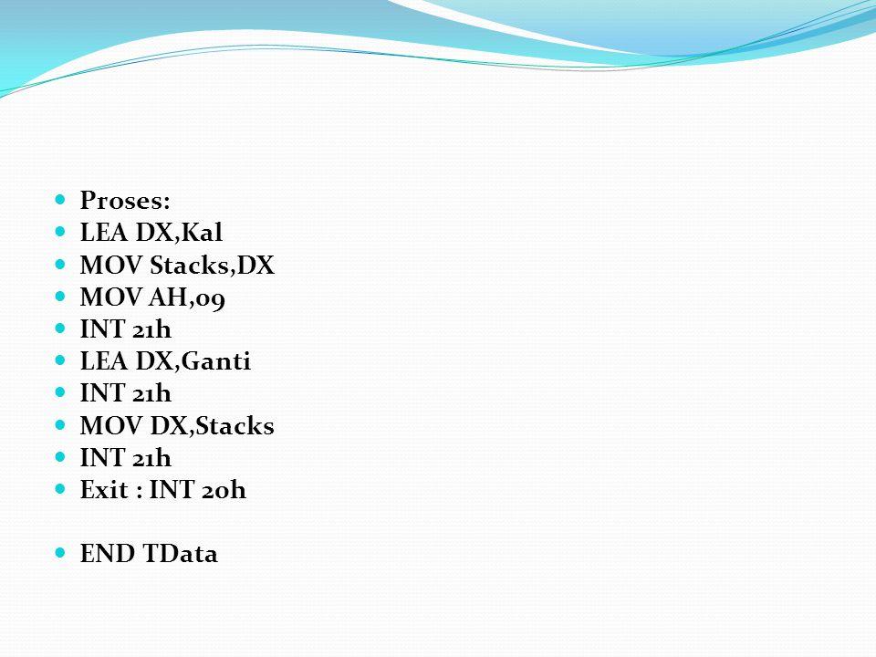 Proses: LEA DX,Kal MOV Stacks,DX MOV AH,09 INT 21h LEA DX,Ganti INT 21h MOV DX,Stacks INT 21h Exit : INT 20h END TData