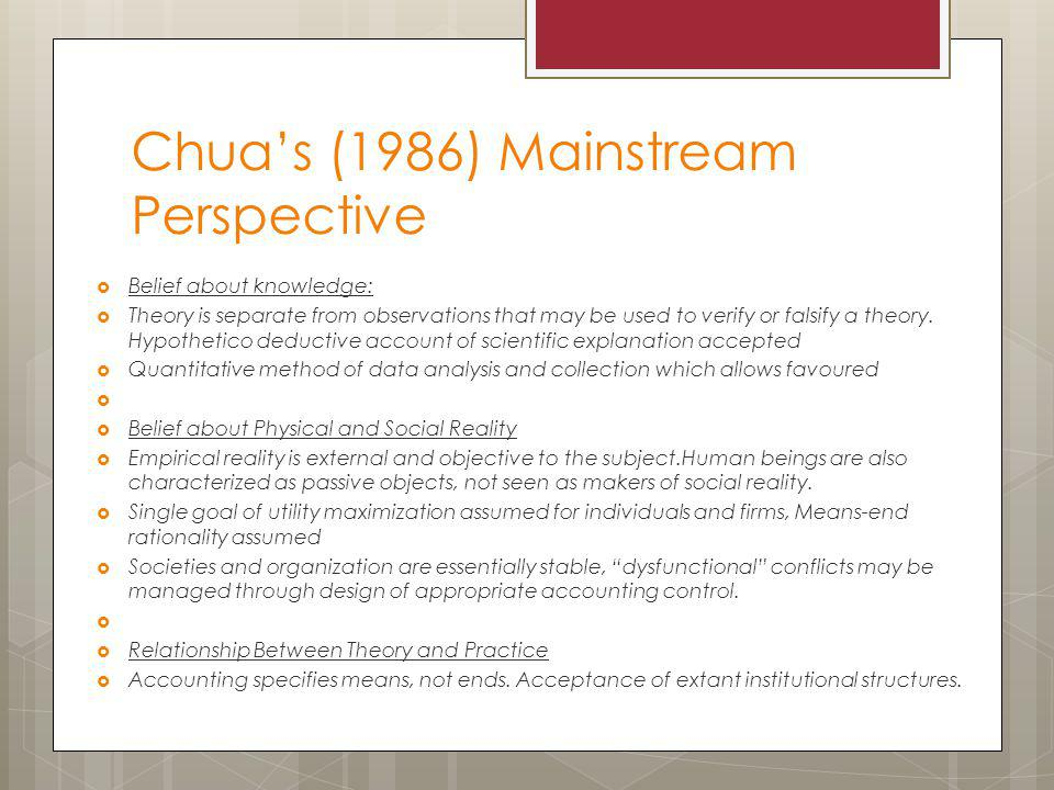 Chua's (1986) Mainstream Perspective  Belief about knowledge:  Theory is separate from observations that may be used to verify or falsify a theory.