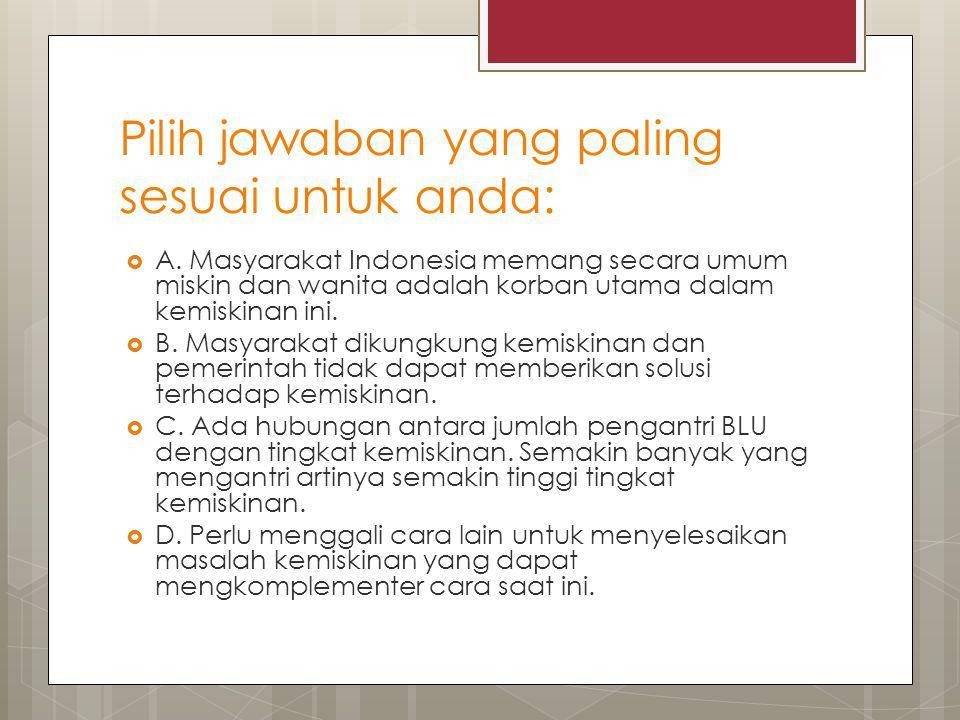 Pilih jawaban yang paling sesuai untuk anda:  A. Masyarakat Indonesia memang secara umum miskin dan wanita adalah korban utama dalam kemiskinan ini.