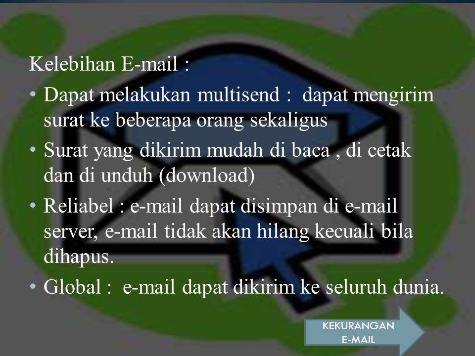Kelebihan E-mail : Dapat melakukan multisend : dapat mengirim surat ke beberapa orang sekaligus Surat yang dikirim mudah di baca, di cetak dan di unduh (download) Reliabel : e-mail dapat disimpan di e-mail server, e-mail tidak akan hilang kecuali bila dihapus.