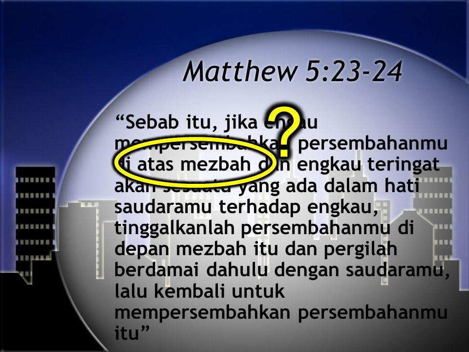 Matthew 5:23-24 Sebab itu, jika engau mempersembahkan persembahanmu di atas mezbah dan engkau teringat akan sesuatu yang ada dalam hati saudaramu terhadap engkau, tinggalkanlah persembahanmu di depan mezbah itu dan pergilah berdamai dahulu dengan saudaramu, lalu kembali untuk mempersembahkan persembahanmu itu