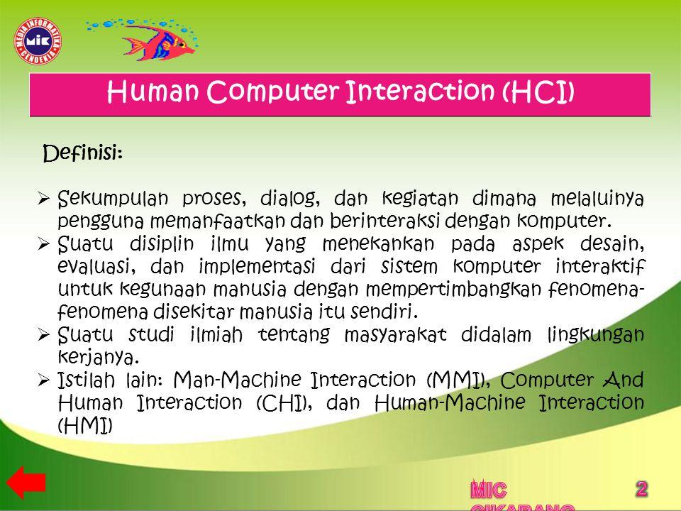 Human Computer Interaction (HCI) Definisi:  Sekumpulan proses, dialog, dan kegiatan dimana melaluinya pengguna memanfaatkan dan berinteraksi dengan komputer.
