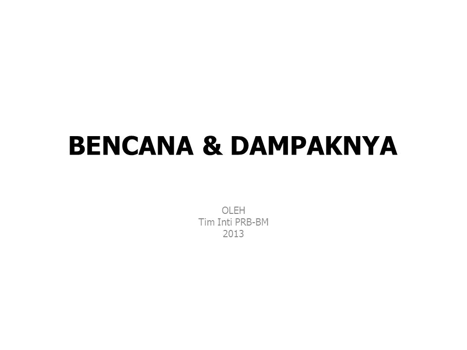 BENCANA & DAMPAKNYA OLEH Tim Inti PRB-BM 2013