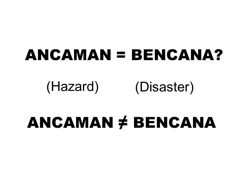 ANCAMAN = BENCANA? ANCAMAN ≠ BENCANA (Disaster) (Hazard)