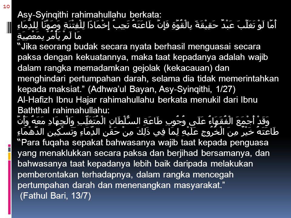 10 Asy-Syinqithi rahimahullahu berkata: أَمَّا لَوْ تَغَلَّبَ عَبْدٌ حَقِيْقَةً بِالْقُوَّةِ فَإِنَّ طَاعَتَهُ تَجِبُ إِخْمَادًا لِلْفِتْنَةِ وَصَوْنً