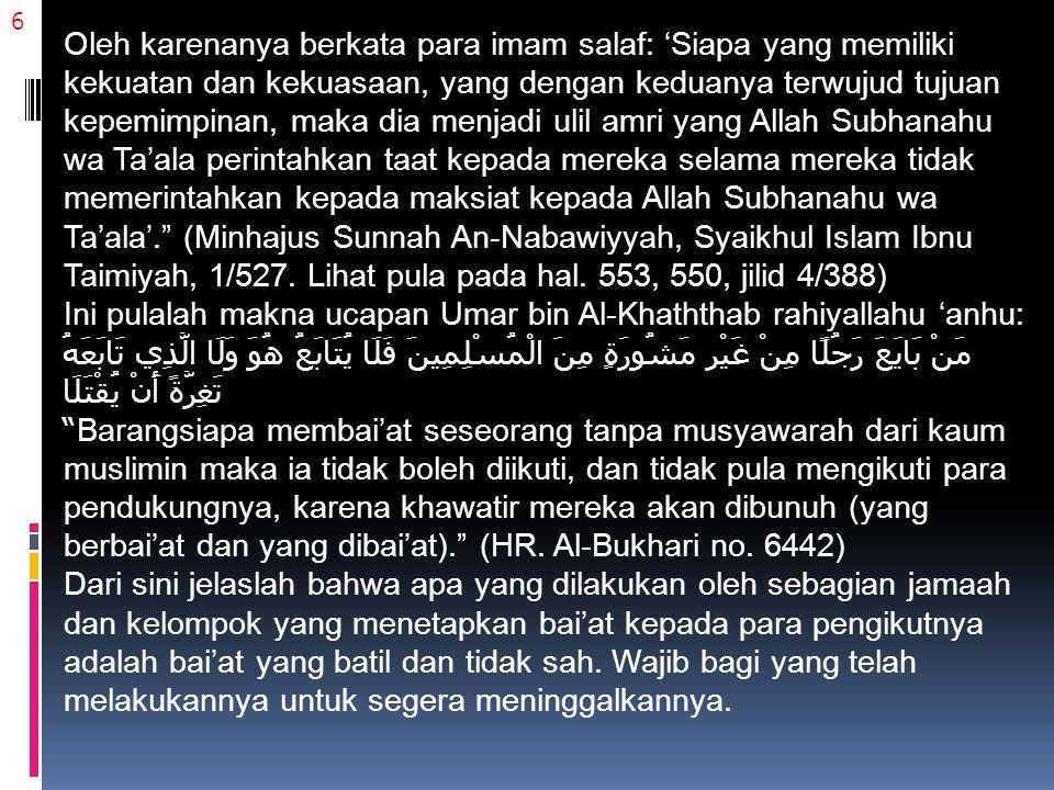 7 4) Bukan syarat sahnya bai'at adalah kesepakatan seluruh dari kalangan ahlul halli wal 'aqdi, namun jika telah dibai'at oleh sebagian ahlul halli wal 'aqdi dan mendapat dukungan kekuatan dari ahli syaukah (yang memiliki kekuatan, seperti kekuatan militer, pen.), maka dia menjadi seorang pemimpin.
