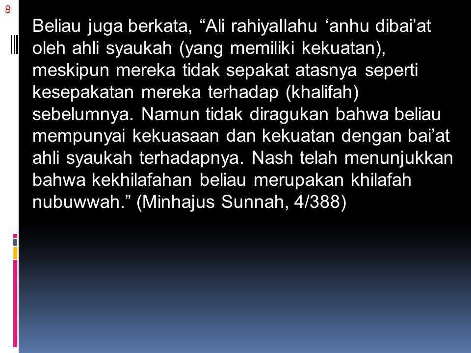 "8 Beliau juga berkata, ""Ali rahiyallahu 'anhu dibai'at oleh ahli syaukah (yang memiliki kekuatan), meskipun mereka tidak sepakat atasnya seperti kesep"