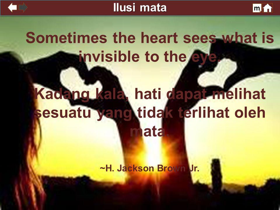 Ilusi mata m Sometimes the heart sees what is invisible to the eye. Kadang kala, hati dapat melihat sesuatu yang tidak terlihat oleh mata. ~H. Jackson