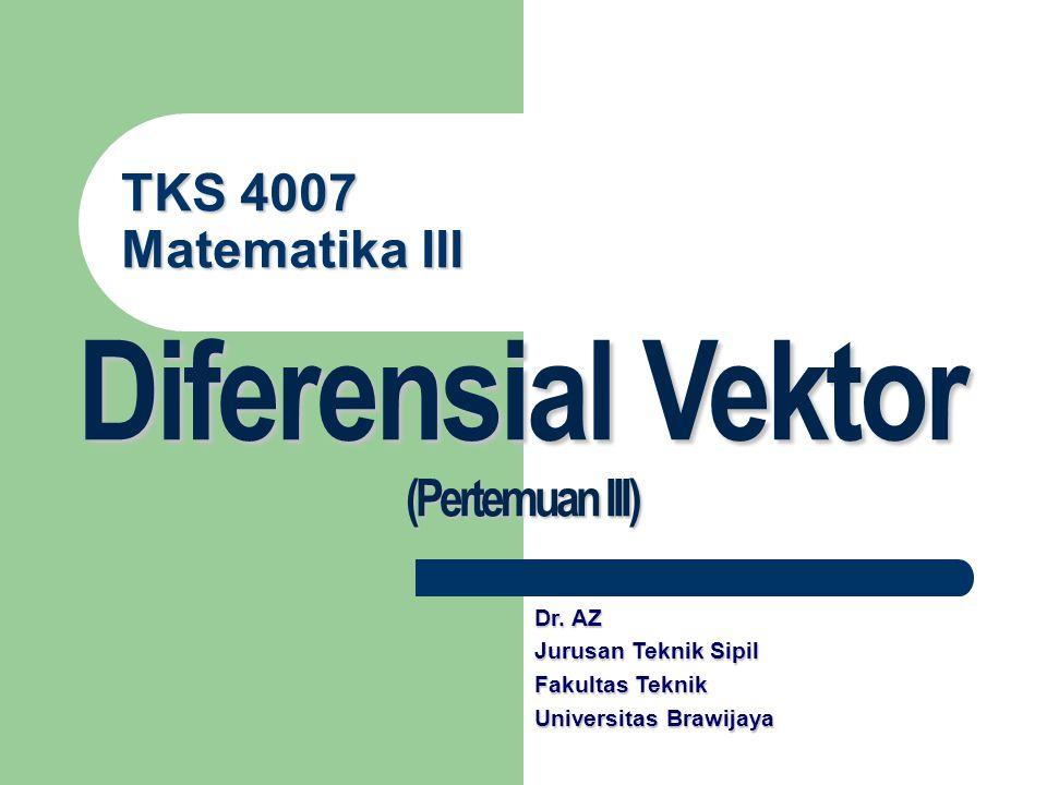 TKS 4007 Matematika III Diferensial Vektor (Pertemuan III) Dr. AZ Jurusan Teknik Sipil Fakultas Teknik Universitas Brawijaya