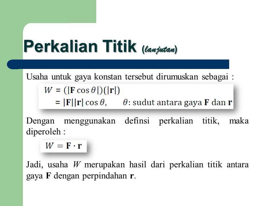 Perkalian Titik ( lanjutan ) Usaha untuk gaya konstan tersebut dirumuskan sebagai : Dengan menggunakan definsi perkalian titik, maka diperoleh : Jadi,