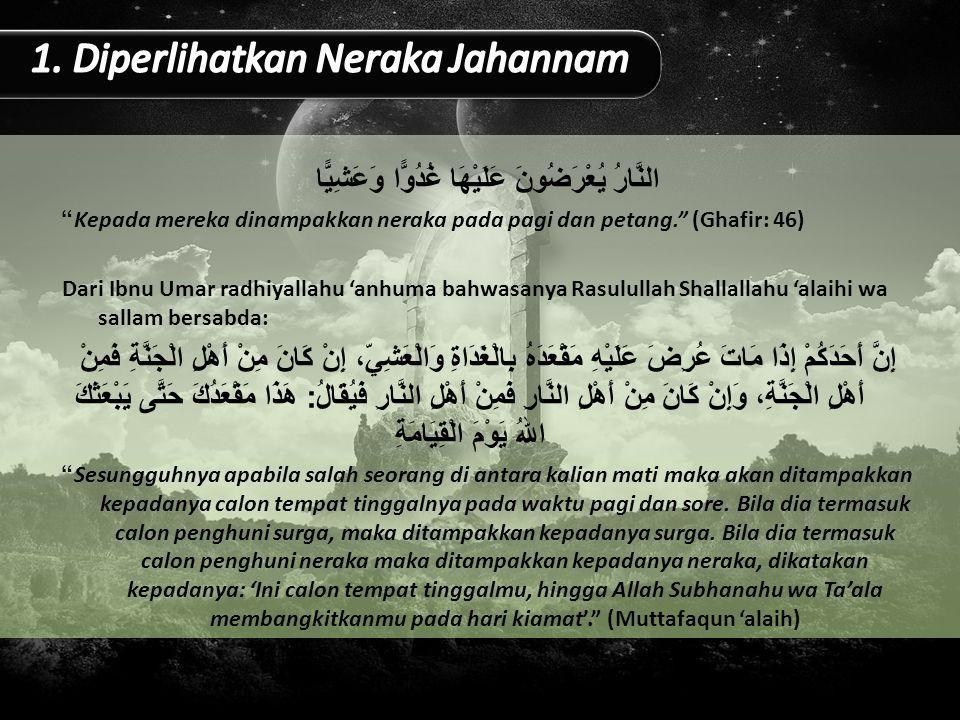 النَّارُ يُعْرَضُونَ عَلَيْهَا غُدُوًّا وَعَشِيًّا Kepada mereka dinampakkan neraka pada pagi dan petang. (Ghafir: 46) Dari Ibnu Umar radhiyallahu 'anhuma bahwasanya Rasulullah Shallallahu 'alaihi wa sallam bersabda: إِنَّ أَحَدَكُمْ إِذَا مَاتَ عُرِضَ عَلَيْهِ مَقْعَدَهُ بِالْغَدَاةِ وَالْعَشِيِّ، إِنْ كَانَ مِنْ أَهْلِ الْجَنَّةِ فَمِنْ أَهْلِ الْجَنَّةِ، وَإِنْ كَانَ مِنْ أَهْلِ النَّارِ فَمِنْ أَهْلِ النَّارِ فَيُقَالُ : هَذَا مَقْعَدُكَ حَتَّى يَبْعَثَكَ اللهُ يَوْمَ الْقِيَامَةِ Sesungguhnya apabila salah seorang di antara kalian mati maka akan ditampakkan kepadanya calon tempat tinggalnya pada waktu pagi dan sore.