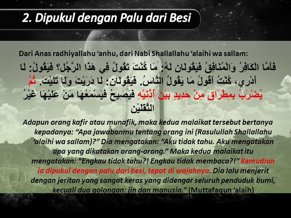 Dari Anas radhiyallahu 'anhu, dari Nabi Shallallahu 'alaihi wa sallam: فَأَمَّا الْكَافِرُ وَالْمُنَافِقُ فَيَقُولَانِ لَهُ : مَا كُنْتَ تَقُولُ فِي هَذَا الرَّجُلِ؟ فَيَقُولُ : لَا أَدْرِي، كُنْتُ أَقُولُ مَا يَقُولُ النَّاسُ.