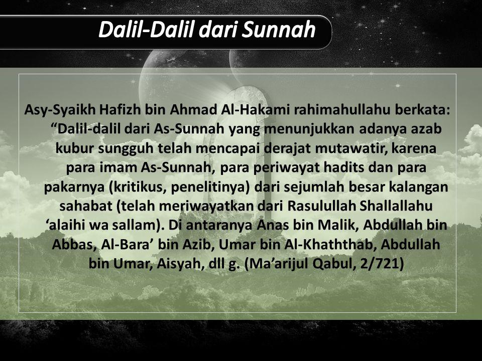 Asy-Syaikh Hafizh bin Ahmad Al-Hakami rahimahullahu berkata: Dalil-dalil dari As-Sunnah yang menunjukkan adanya azab kubur sungguh telah mencapai derajat mutawatir, karena para imam As-Sunnah, para periwayat hadits dan para pakarnya (kritikus, penelitinya) dari sejumlah besar kalangan sahabat (telah meriwayatkan dari Rasulullah Shallallahu 'alaihi wa sallam).