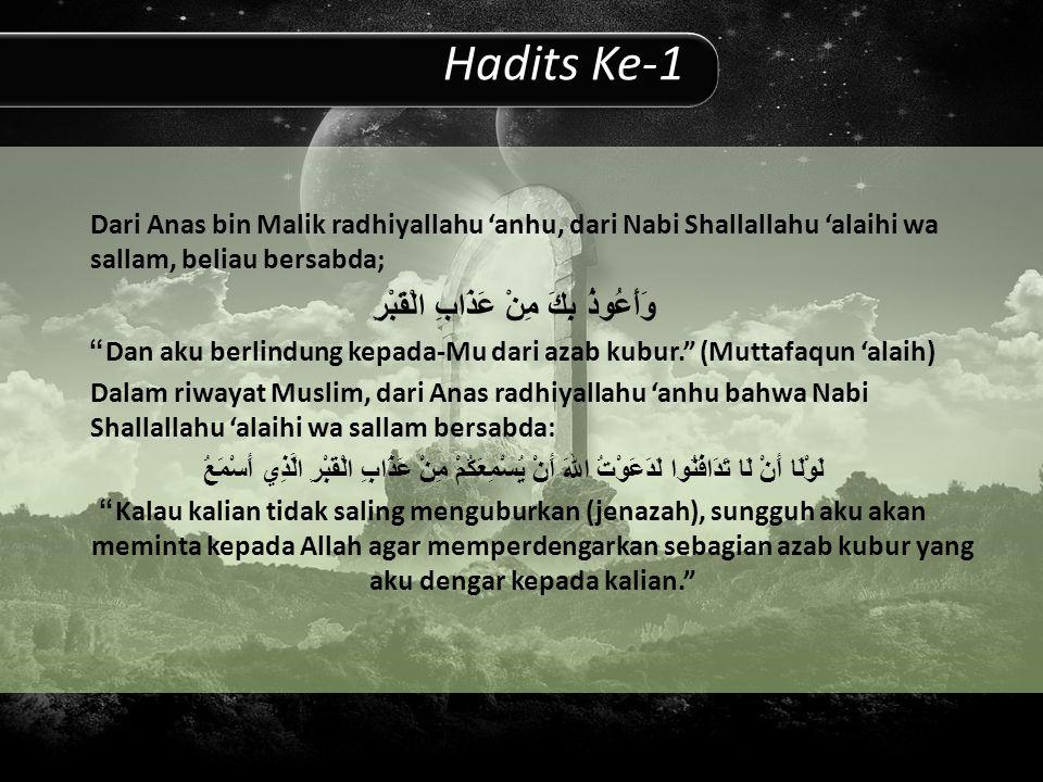 Hadits Ke-1 Dari Anas bin Malik radhiyallahu 'anhu, dari Nabi Shallallahu 'alaihi wa sallam, beliau bersabda; وَأَعُوذُ بِكَ مِنْ عَذَابِ الْقَبْرِ Dan aku berlindung kepada-Mu dari azab kubur. (Muttafaqun 'alaih) Dalam riwayat Muslim, dari Anas radhiyallahu 'anhu bahwa Nabi Shallallahu 'alaihi wa sallam bersabda: لَوْلَا أَنْ لَا تَدَافَنُوا لَدَعَوْتُ اللهَ أَنْ يُسْمِعَكُمْ مِنْ عَذَابِ الْقَبْرِ الَّذِي أَسْمَعُ Kalau kalian tidak saling menguburkan (jenazah), sungguh aku akan meminta kepada Allah agar memperdengarkan sebagian azab kubur yang aku dengar kepada kalian.