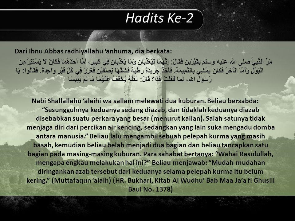 Hadits Ke-2 Dari Ibnu Abbas radhiyallahu 'anhuma, dia berkata: مَرَّ النَّبِيُّ صلى الله عليه وسلم بِقَبْرَينِ فَقَالَ : إِنَّهُمَا لَيُعَذَّبَانِ وَمَا يُعَذَّبَانِ فِي كَبِيرٍ، أَمَّا أَحَدُهُمَا فَكَانَ لاَ يَسْتَتِرُ مِنَ الْبَوْلِ وَأَمَّا الْآخَرُ فَكَانَ يَمْشِي بِالنَّمِيمَةِ.