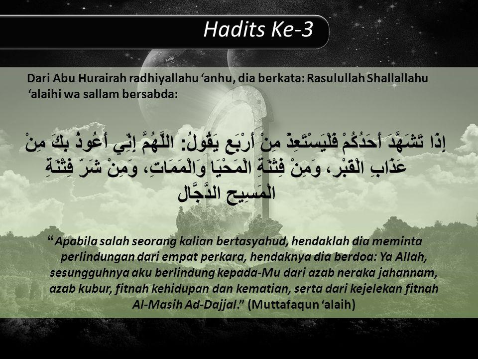 Hadits Ke-3 Dari Abu Hurairah radhiyallahu 'anhu, dia berkata: Rasulullah Shallallahu 'alaihi wa sallam bersabda: إِذَا تَشَهَّدَ أَحَدُكُمْ فَلْيَسْتَعِذْ مِنْ أَرْبَعٍ يَقُولُ : اللَّهُمَّ إِنِّي أَعُوذُ بِكَ مِنْ عَذَابِ الْقَبْرِ، وَمِنْ فِتْنَةِ الْمَحْيَا وَالْمَمَاتِ، وَمِنْ شَرِّ فِتْنَةِ الْمَسِيحِ الدَّجَّال Apabila salah seorang kalian bertasyahud, hendaklah dia meminta perlindungan dari empat perkara, hendaknya dia berdoa: Ya Allah, sesungguhnya aku berlindung kepada-Mu dari azab neraka jahannam, azab kubur, fitnah kehidupan dan kematian, serta dari kejelekan fitnah Al-Masih Ad-Dajjal. (Muttafaqun 'alaih)