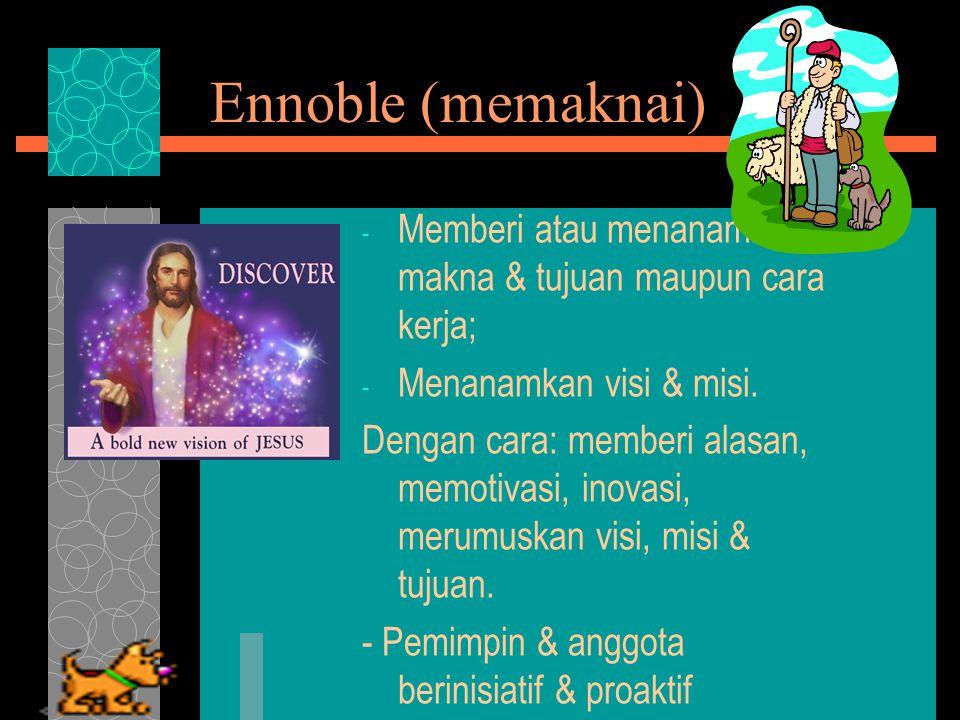 Ennoble (memaknai) - Memberi atau menanamkan makna & tujuan maupun cara kerja; - Menanamkan visi & misi.