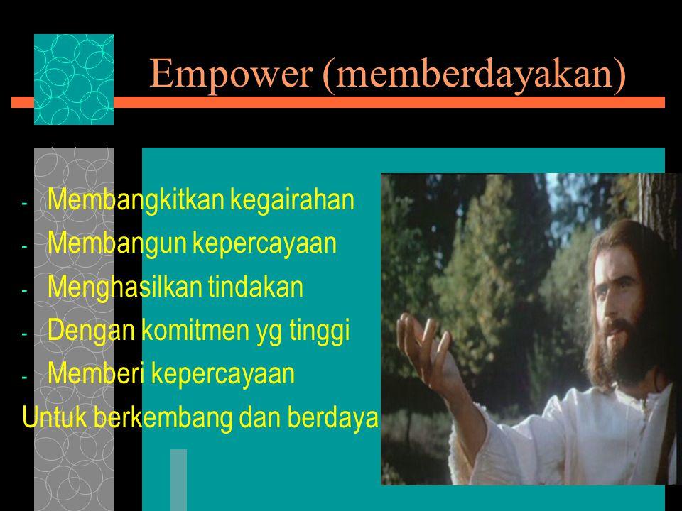 Empower (memberdayakan) - Membangkitkan kegairahan - Membangun kepercayaan - Menghasilkan tindakan - Dengan komitmen yg tinggi - Memberi kepercayaan Untuk berkembang dan berdaya.