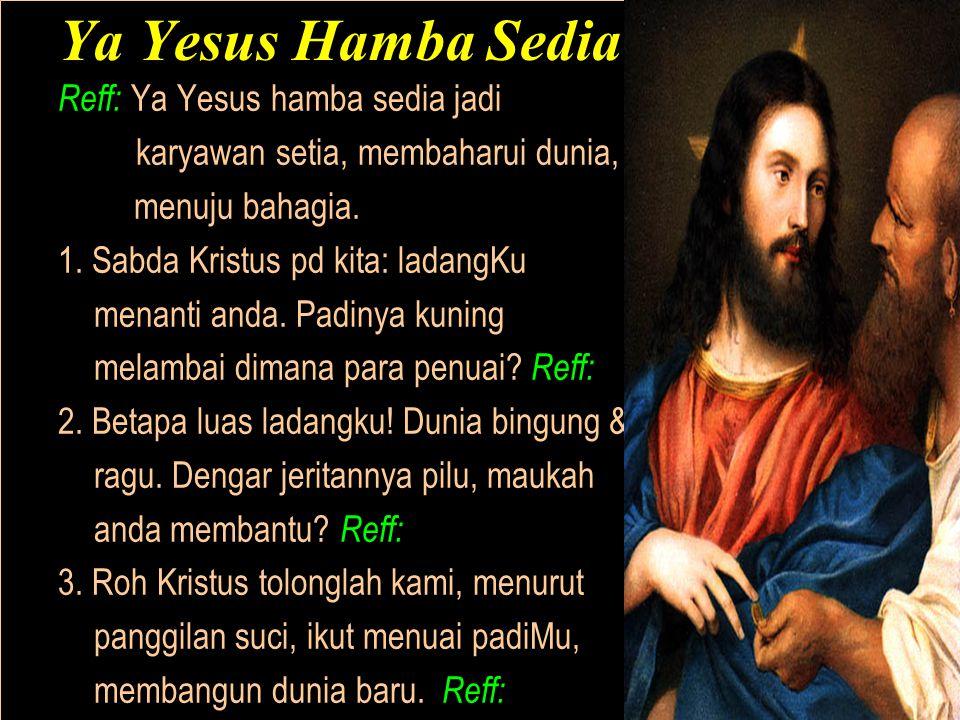 Ya Yesus Hamba Sedia Reff: Ya Yesus hamba sedia jadi karyawan setia, membaharui dunia, menuju bahagia.