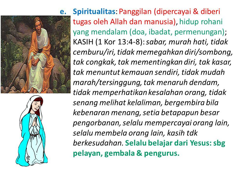 e.Spiritualitas: Panggilan (dipercayai & diberi tugas oleh Allah dan manusia), hidup rohani yang mendalam (doa, ibadat, permenungan); KASIH (1 Kor 13:4-8): sabar, murah hati, tidak cemburu/iri, tidak memegahkan diri/sombong, tak congkak, tak mementingkan diri, tak kasar, tak menuntut kemauan sendiri, tidak mudah marah/tersinggung, tak menaruh dendam, tidak memperhatikan kesalahan orang, tidak senang melihat kelaliman, bergembira bila kebenaran menang, setia betapapun besar pengorbanan, selalu mempercayai orang lain, selalu membela orang lain, kasih tdk berkesudahan.