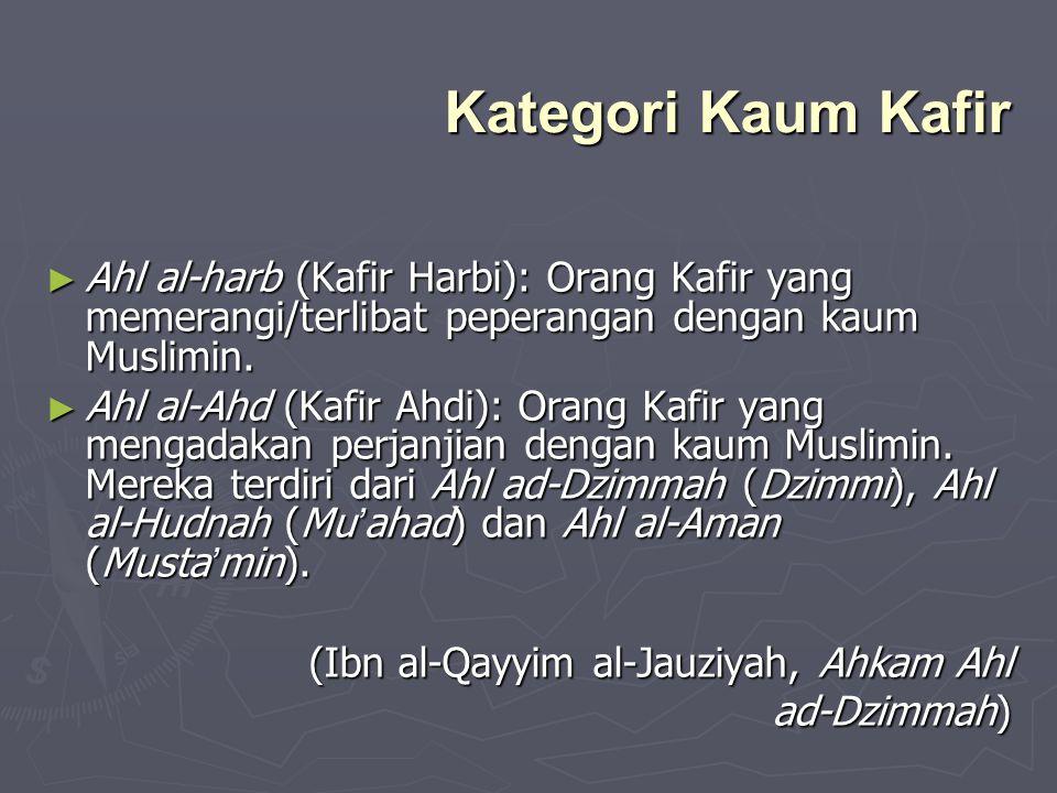 Kategori Kaum Kafir ► Ahl al-harb (Kafir Harbi): Orang Kafir yang memerangi/terlibat peperangan dengan kaum Muslimin. ► Ahl al-Ahd (Kafir Ahdi): Orang