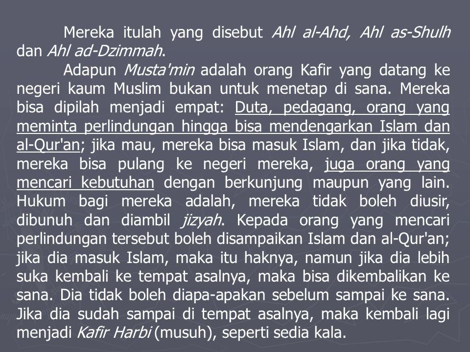 Mereka itulah yang disebut Ahl al-Ahd, Ahl as-Shulh dan Ahl ad-Dzimmah. Adapun Musta'min adalah orang Kafir yang datang ke negeri kaum Muslim bukan un