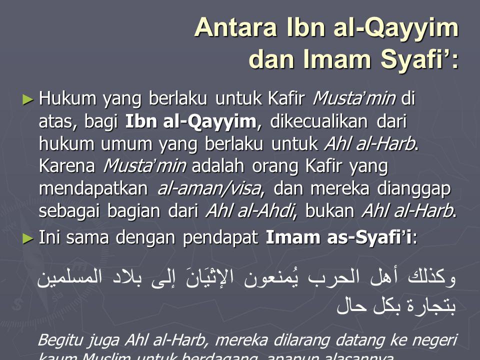 Antara Ibn al-Qayyim dan Imam Syafi': ► Hukum yang berlaku untuk Kafir Musta ' min di atas, bagi Ibn al-Qayyim, dikecualikan dari hukum umum yang berl