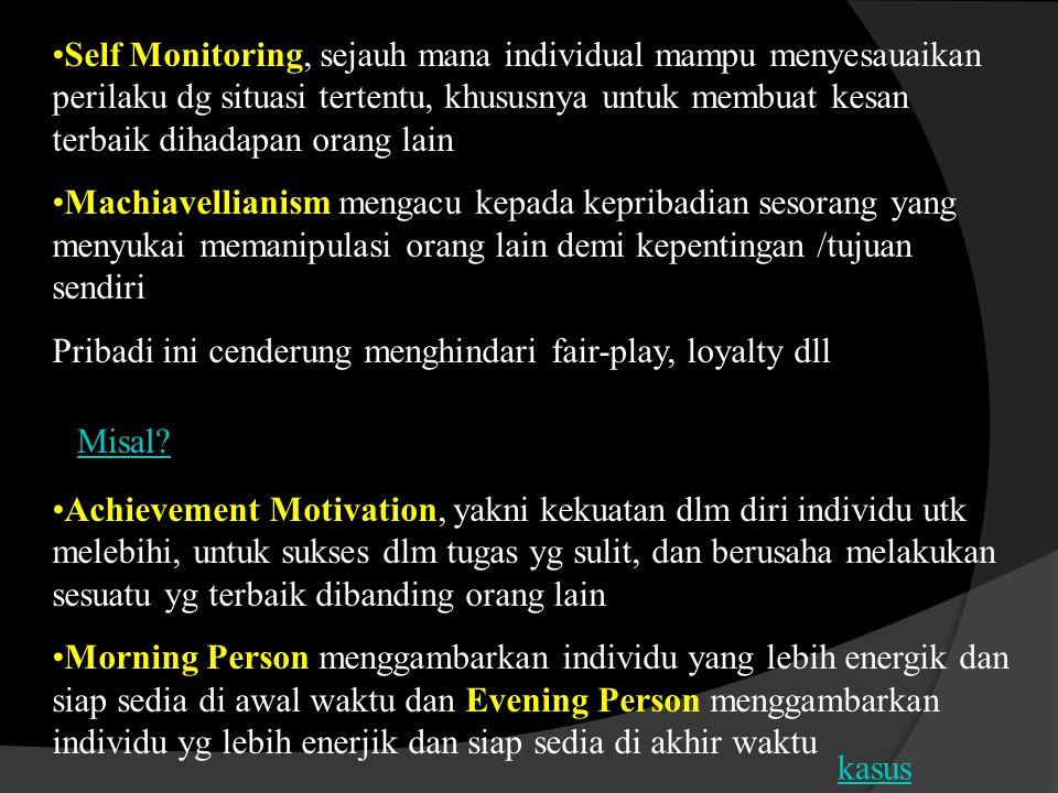 Self Monitoring, sejauh mana individual mampu menyesauaikan perilaku dg situasi tertentu, khususnya untuk membuat kesan terbaik dihadapan orang lain Machiavellianism mengacu kepada kepribadian sesorang yang menyukai memanipulasi orang lain demi kepentingan /tujuan sendiri Pribadi ini cenderung menghindari fair-play, loyalty dll Achievement Motivation, yakni kekuatan dlm diri individu utk melebihi, untuk sukses dlm tugas yg sulit, dan berusaha melakukan sesuatu yg terbaik dibanding orang lain Morning Person menggambarkan individu yang lebih energik dan siap sedia di awal waktu dan Evening Person menggambarkan individu yg lebih enerjik dan siap sedia di akhir waktu Misal.