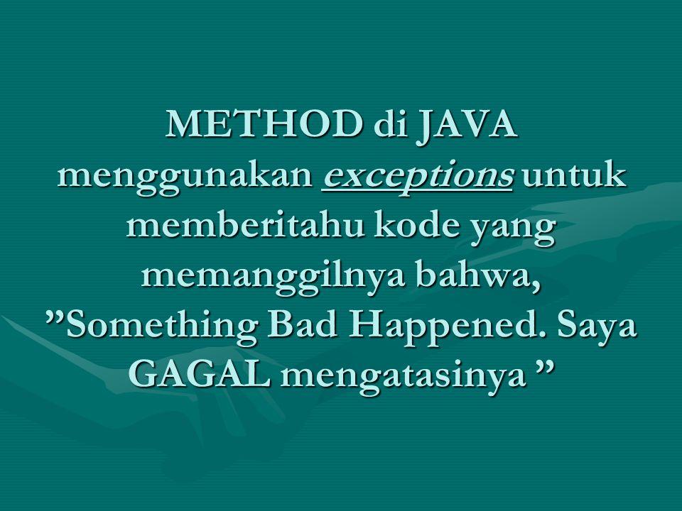 """METHOD di JAVA menggunakan exceptions untuk memberitahu kode yang memanggilnya bahwa, """"Something Bad Happened. Saya GAGAL mengatasinya """""""