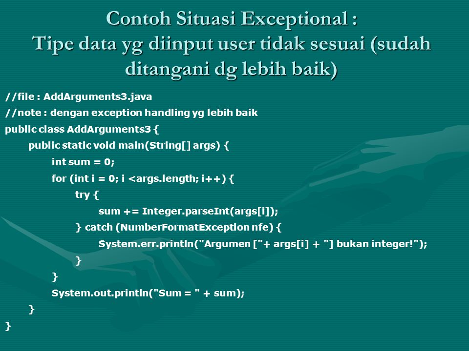 Contoh Situasi Exceptional : Tipe data yg diinput user tidak sesuai (sudah ditangani dg lebih baik) //file : AddArguments3.java //note : dengan exception handling yg lebih baik public class AddArguments3 { public static void main(String[] args) { int sum = 0; for (int i = 0; i <args.length; i++) { try { sum += Integer.parseInt(args[i]); } catch (NumberFormatException nfe) { System.err.println( Argumen [ + args[i] + ] bukan integer! ); } System.out.println( Sum = + sum); }