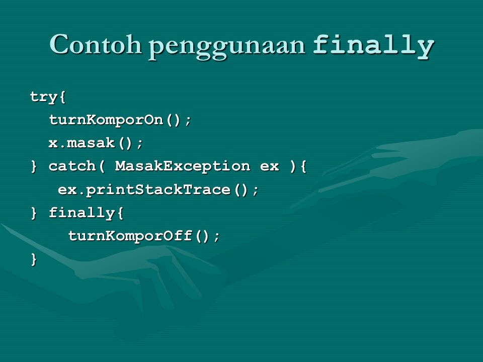 Contoh penggunaan finally try{ turnKomporOn(); turnKomporOn(); x.masak(); x.masak(); } catch( MasakException ex ){ ex.printStackTrace(); ex.printStackTrace(); } finally{ turnKomporOff(); turnKomporOff();}