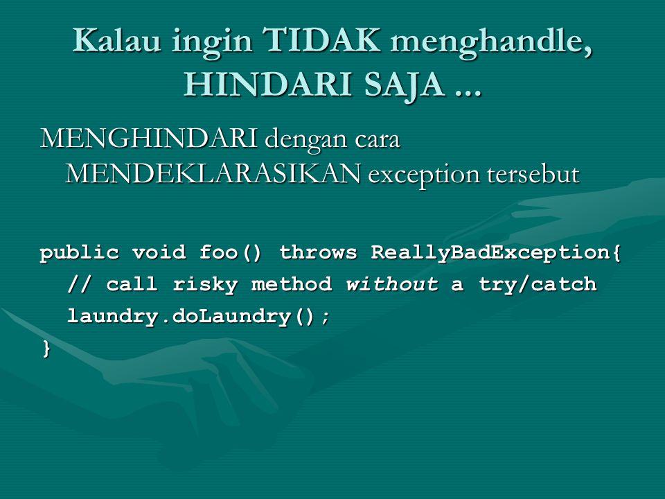 Kalau ingin TIDAK menghandle, HINDARI SAJA... MENGHINDARI dengan cara MENDEKLARASIKAN exception tersebut public void foo() throws ReallyBadException{