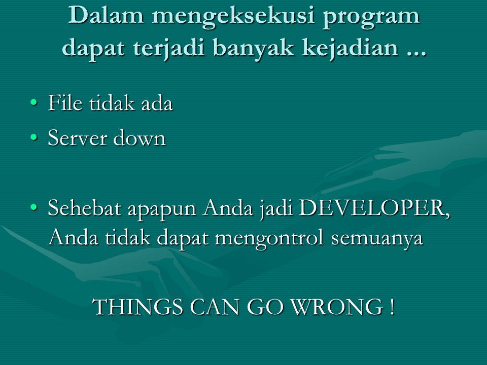 Dalam mengeksekusi program dapat terjadi banyak kejadian... File tidak adaFile tidak ada Server downServer down Sehebat apapun Anda jadi DEVELOPER, An