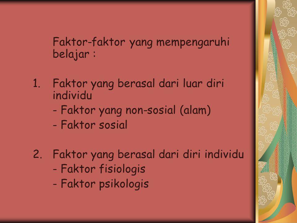 Faktor-faktor yang mempengaruhi belajar : 1.Faktor yang berasal dari luar diri individu - Faktor yang non-sosial (alam) - Faktor sosial 2.Faktor yang